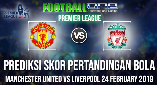 Prediksi MANCHESTER UNITED vs LIVERPOOL 24 FEBRUARY 2019 PREMIER LEAGUE